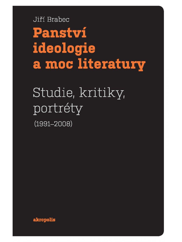 Panství ideologie amoc literatury. Studie, kritiky, portréty (1991–2008)