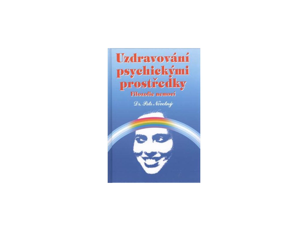 PhDr. Petr Novotný, Uzdravování psychickými prostředky - Filozofie nemocí