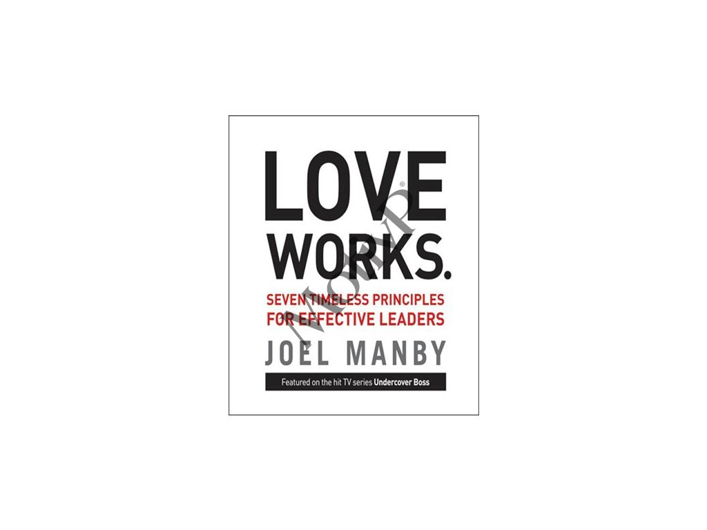 Love Works: Seven Timeless Principles for Effective Leaders - Jo - Joel Manby