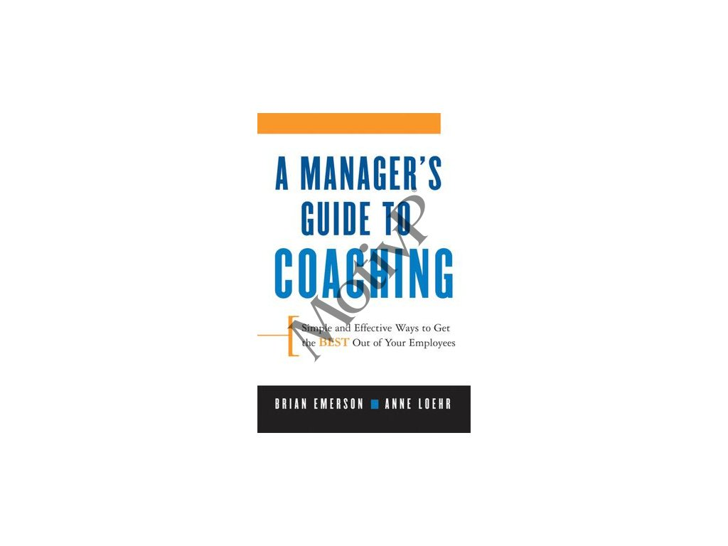 A Manager's Guide to Coaching Simple and Effective Ways to Get the Best From Your Employees