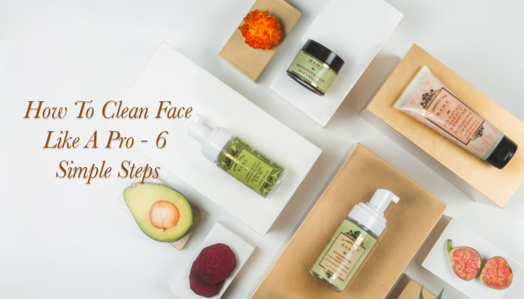 HOW TO CLEAN FACE LIKE A PRO - 6 SIMPLE STEPS