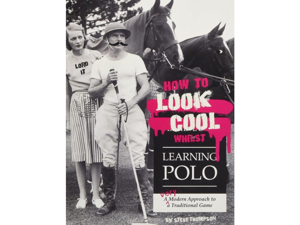 1306 how to look cool whilst learning polo a very modern approach to a traditional game steve thompson