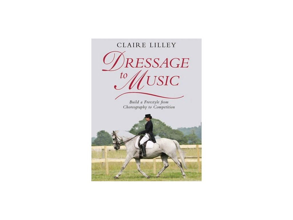 1783 dressage to music build a freestyle from choreography to competition claire lilley