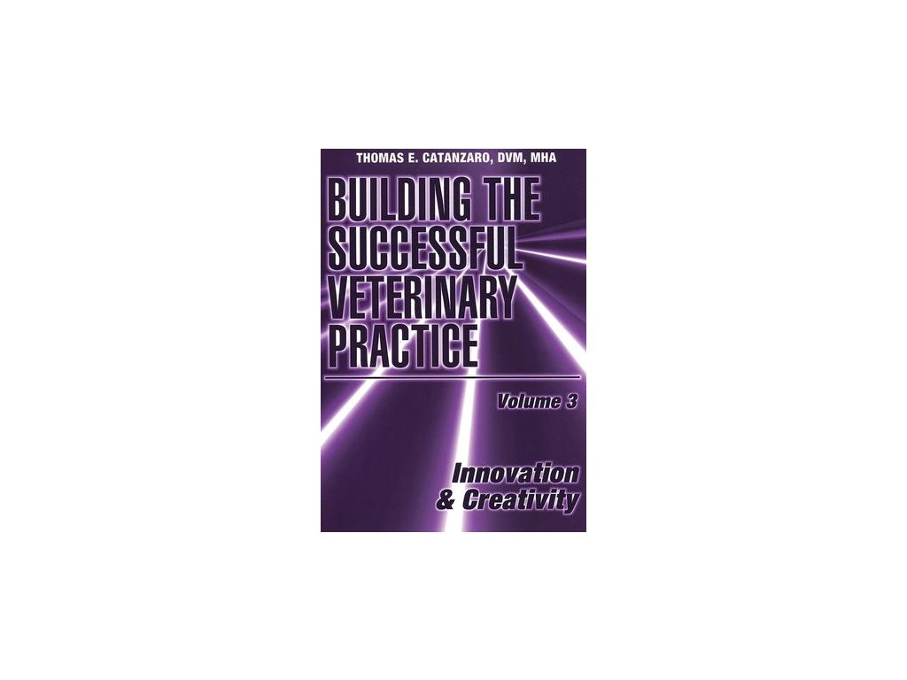 Building the Successful Veterinary Practice, Volume 3, Innovation & Creativity