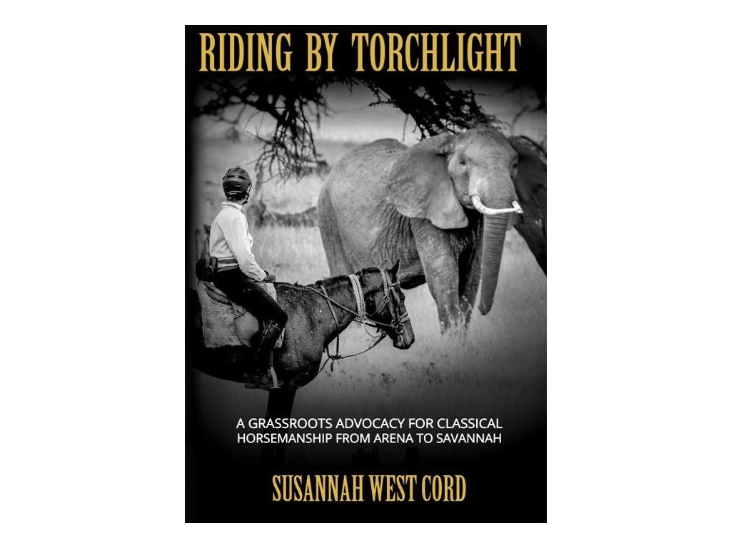712 riding by torchlight a grass roots advocacy for classical horsemanship from arena to savannah susannah west cord