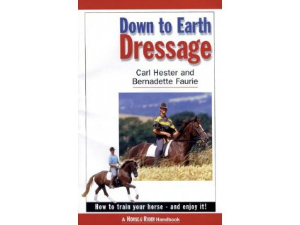 2128 down to earth dressage how to train your horse and enjoy it carl hester bernadette faurie