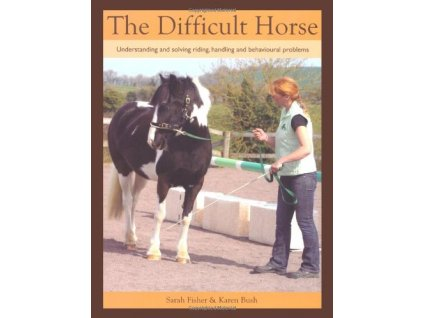 2449 the difficult horse understanding and solving riding handling and behavioural problems sarah fisher karen bush