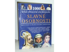 Slavné osobnosti : velká obrazová encyklopedie : 1000 životopisů od Abélarda až po Žižku v jednom svazku