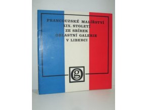 Francouzské malířství 19. století ze sbírek Oblastní galerie v Liberci : katalog výstavy, Liberec 1977