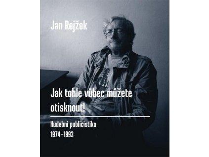 Rejžek Jan - JAK TOHLE VŮBEC MŮŽETE OTISKNOUT! - kniha