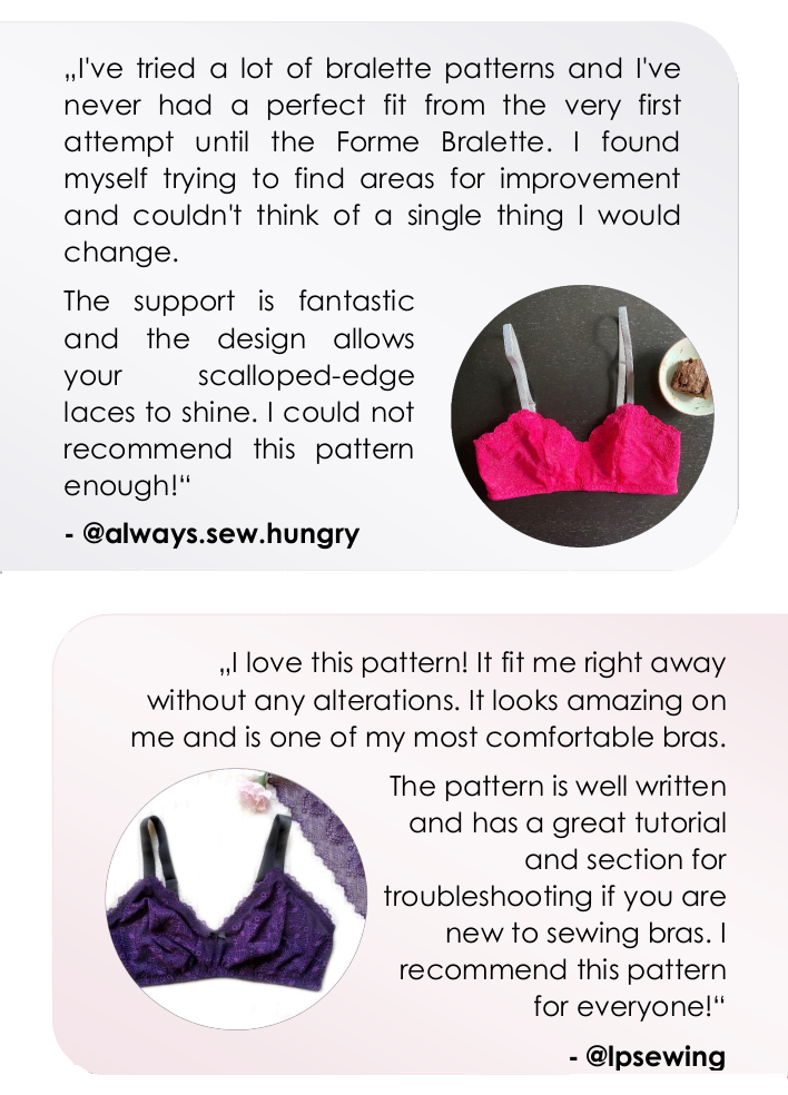 Perfect fit from the very first attempt. The support is amazing and the design allows your scalloped-edge laces to shine. One of my most comfortable bras. Great tutorial and section for troubleshooting if you are new to sewing bras.