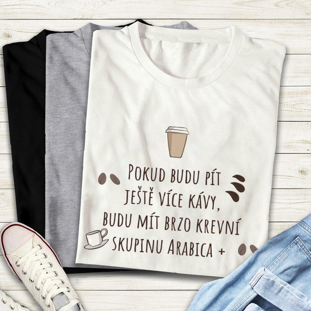 Tričko Pokud budu pít ještě více kávy, budu mít brzo krevní skupinu Arabica +