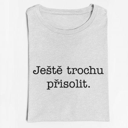 Pánské/dámské tričko Ještě trochu přisolit
