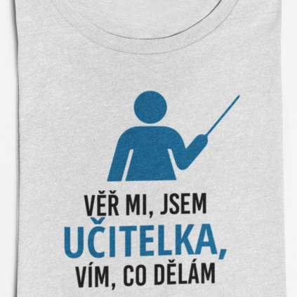Dámské tričko Věř mi, jsem učitelka, vím co dělám