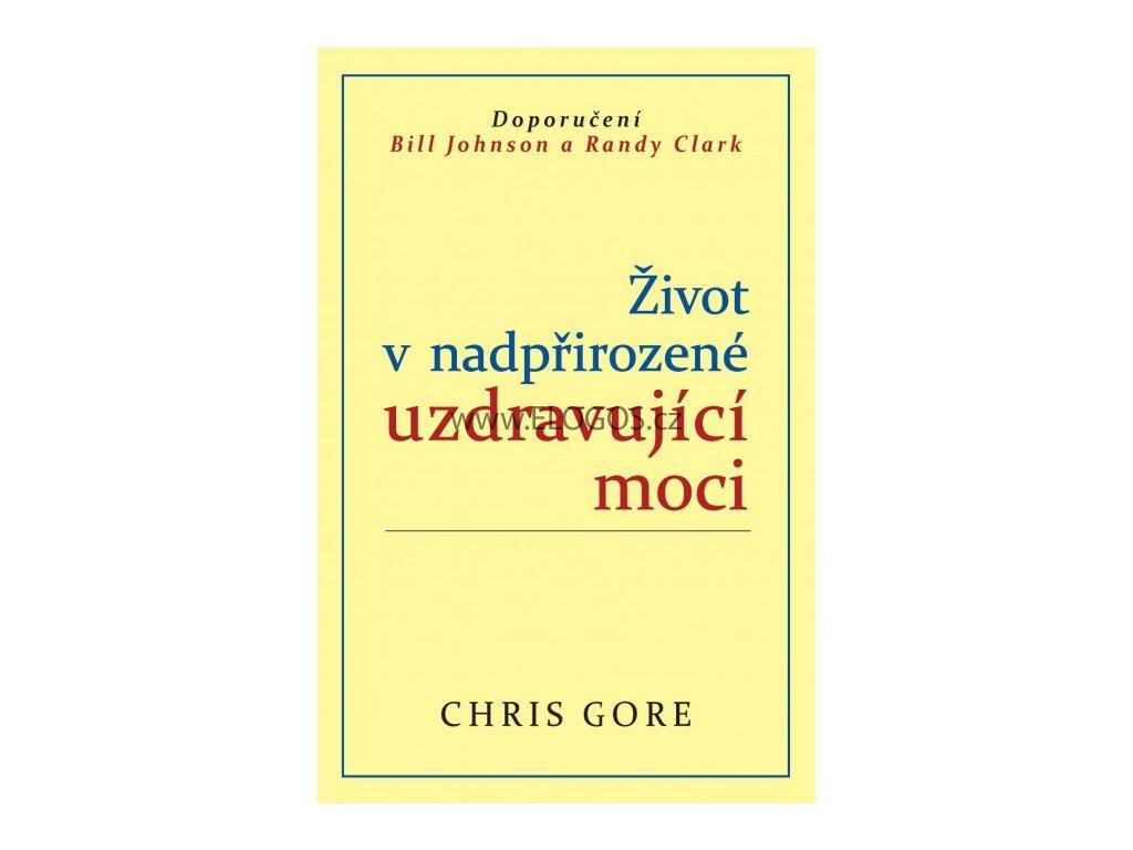 Život v nadpřirozené uzdravující moci  - Chris Gore