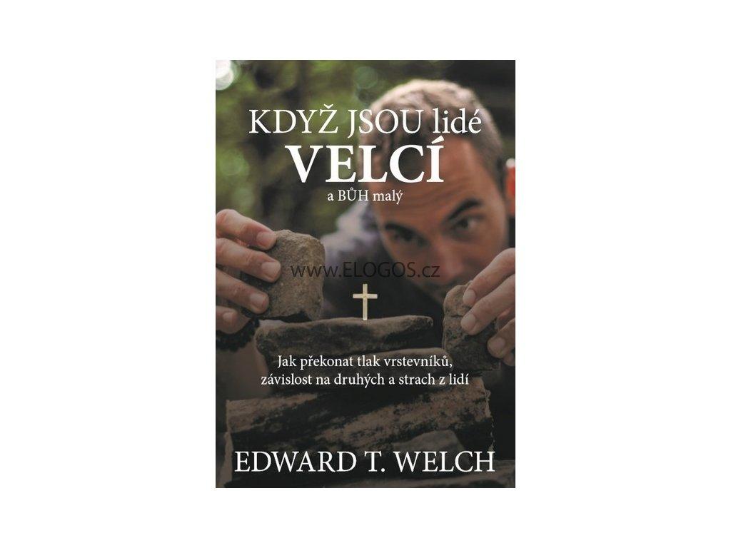 Welch Edward T. - Když jsou lidé velcí a Bůh malý