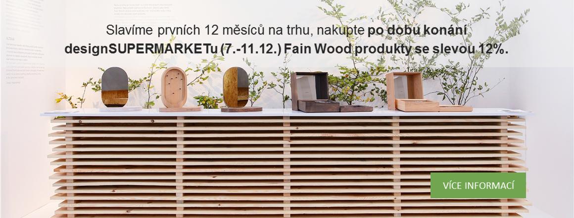 Slavíme prvních 12 měsíců na trhu, nakupte po dobu konání designSUPERMARKETu (7.-11.12.) Fain Wood produkty se slevou 12%.