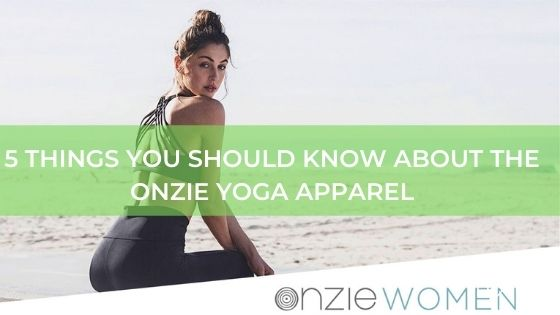 5 THINGS YOU SHOULD KNOW ABOUT THE ONZIE YOGA APPAREL