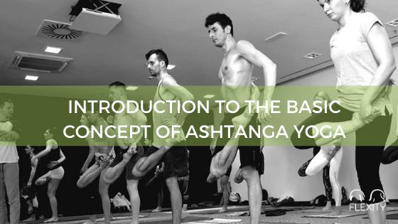 INTRODUCTION TO THE BASIC CONCEPT OF ASHTANGA YOGA