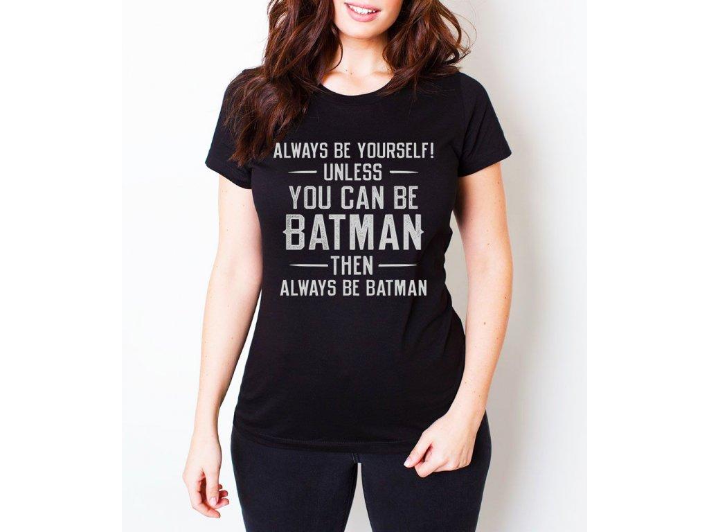 Dámské tričko batman vždycky buď sám sebou a nebo můžeš být batman, pak buď vždycky batman