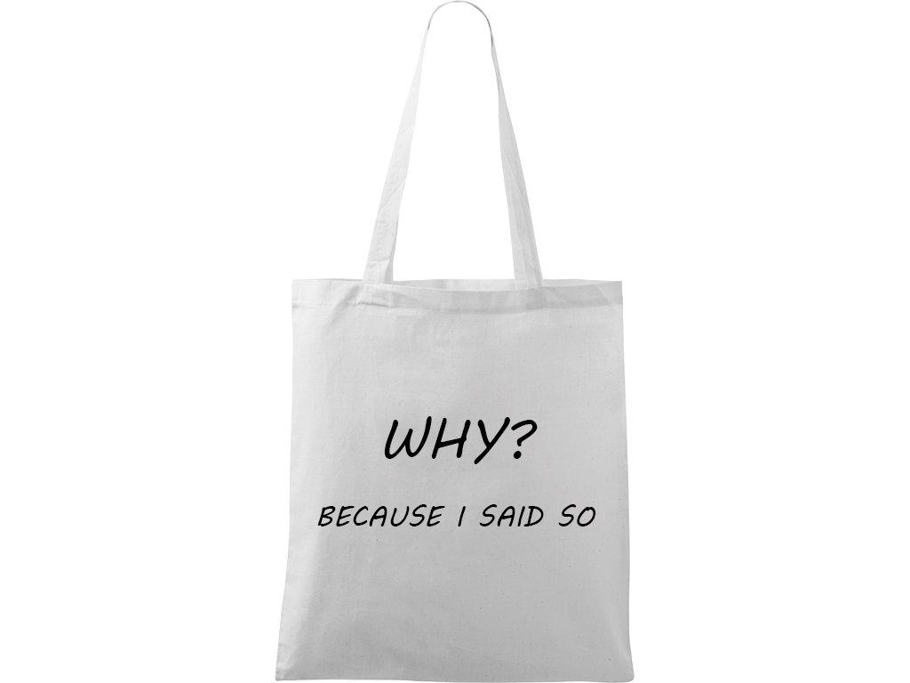 Plátěná taška Handy bílá s černým motivem - Why? Because I Said So