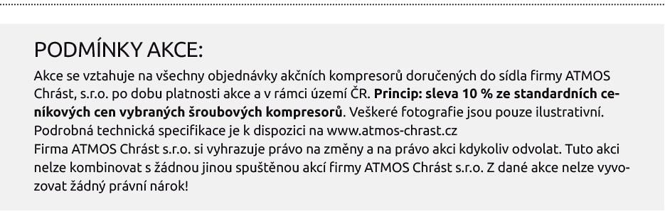 PODMÍNKY AKCE: Akce se vztahuje na všechny objednávky akčních kompresorů doručených do sídla firmy ATMOS Chrást, s.r.o. po dobu platnosti akce a v rámci území ČR. Princip: sleva 10 % ze standardních ceníkových cen vybraných šroubových kompresorů. Veškeré fotografie jsou pouze ilustrativní. Podrobná technická specifikace je k dispozici na www.atmos-chrast.cz Firma ATMOS Chrást s.r.o. si vyhrazuje právo na změny a na právo akci kdykoliv odvolat. Tuto akci nelze kombinovat s žádnou jinou spuštěnou akcí firmy ATMOS Chrást s.r.o. Z dané akce nelze vyvozovat žádný právní nárok!