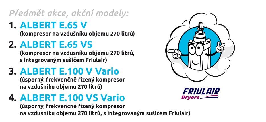 Předmět akce, akční modely: 1. ALBERT E.65 V (kompresor na vzdušníku objemu 270 litrů) 2. ALBERT E.65 VS (kompresor na vzdušníku objemu 270 litrů, s integrovaným sušičem Friulair) 3. ALBERT E.100 V Vario (úsporný, frekvenčně řízený kompresor na vzdušníku objemu 270 litrů) 4. ALBERT E.100 VS Vario (úsporný, frekvenčně řízený kompresor na vzdušníku objemu 270 litrů, s integrovaným sušičem Friulair)