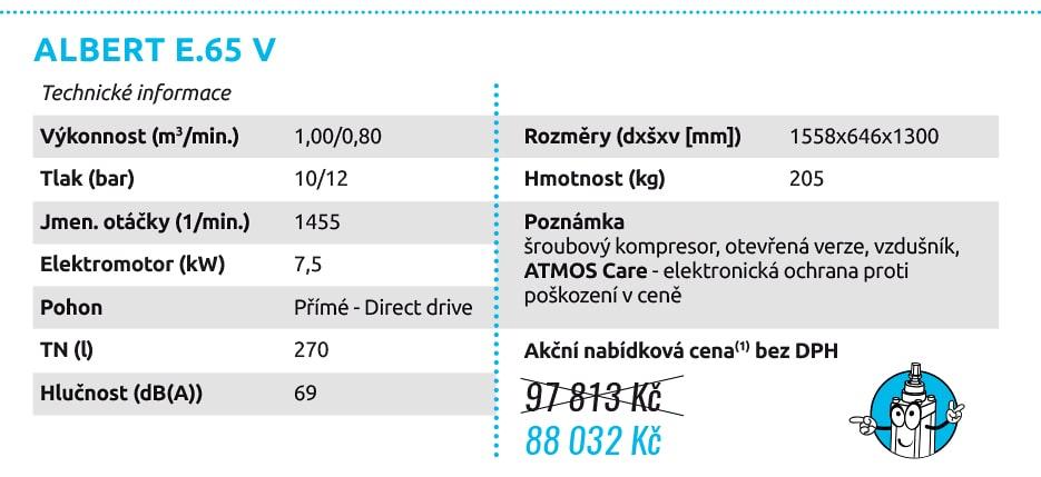 ALBERT E.65 V ALBERT E.100 VS Technické informace Výkonnost (m3/min.) 1,00/0,80 Tlak (bar) 10/12 Jmen. otáčky (1/min.) 1455 Elektromotor (kW) 7,5 Pohon Přímé - Direct drive TN (l) 270 Hlučnost (dB(A)) 69 Rozměry (dxšxv [mm]) 1558x646x1300 Hmotnost (kg) 205 Poznámka šroubový kompresor, otevřená verze, vzdušník, ATMOS Care - elektronická ochrana proti poškození v ceně Technické informace Výkonnost (m3/min.) 0,67 až 1,85(3) Tlak (bar) 6 až 10 Jmen. otáčky (1/min.) 1 019 až 2 997(3) Elektromotor (kW) max. 11,0 Pohon Přímé - Direct drive TN (l) 270 Hlučnost (dB(A)) 64-78 Rozměry (dxšxv [mm]) 1665x685x1340 Hmotnost (kg) 250/253(2) Poznámka frekvenčně řízený šroub. kompr., otevřená verze, vzdušník, ATMOS Care - elektronická ochrana proti poškození v ceně, integrovaný sušič 97 813 Kč 88 032 Kč