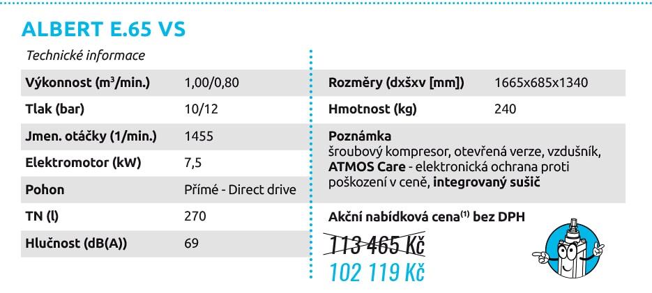 ALBERT E.65 VS Technické informace Výkonnost (m3/min.) 1,00/0,80 Tlak (bar) 10/12 Jmen. otáčky (1/min.) 1455 Elektromotor (kW) 7,5 Pohon Přímé - Direct drive TN (l) 270 Hlučnost (dB(A)) 69 Rozměry (dxšxv [mm]) 1665x685x1340 Hmotnost (kg) 240 Poznámka šroubový kompresor, otevřená verze, vzdušník, ATMOS Care - elektronická ochrana proti poškození v ceně, integrovaný sušič 113 465 Kč 102 119 Kč