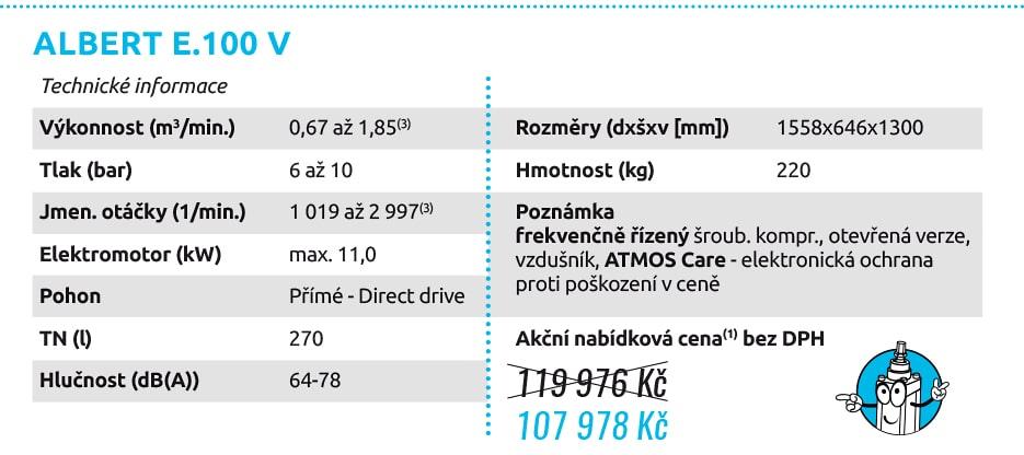 ALBERT E.100 V Technické informace Výkonnost (m3/min.) 0,67 až 1,85(3) Tlak (bar) 6 až 10 Jmen. otáčky (1/min.) 1 019 až 2 997(3) Elektromotor (kW) max. 11,0 Pohon Přímé - Direct drive TN (l) 270 Hlučnost (dB(A)) 64-78 Rozměry (dxšxv [mm]) 1558x646x1300 Hmotnost (kg) 220 Poznámka frekvenčně řízený šroub. kompr., otevřená verze, vzdušník, ATMOS Care - elektronická ochrana proti poškození v ceně 119 976 Kč 107 978 Kč
