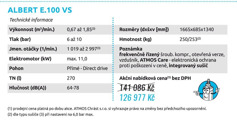 ALBERT E.100 VS Technické informace Výkonnost (m3/min.) 1,00/0,80 Tlak (bar) 10/12 Jmen. otáčky (1/min.) 1455 Elektromotor (kW) 7,5 Pohon Přímé - Direct drive TN (l) 270 Hlučnost (dB(A)) 69 Rozměry (dxšxv [mm]) 1558x646x1300 Hmotnost (kg) 205 Poznámka šroubový kompresor, otevřená verze, vzdušník, ATMOS Care - elektronická ochrana proti poškození v ceně Technické informace Výkonnost (m3/min.) 0,67 až 1,85(3) Tlak (bar) 6 až 10 Jmen. otáčky (1/min.) 1 019 až 2 997(3) Elektromotor (kW) max. 11,0 Pohon Přímé - Direct drive TN (l) 270 Hlučnost (dB(A)) 64-78