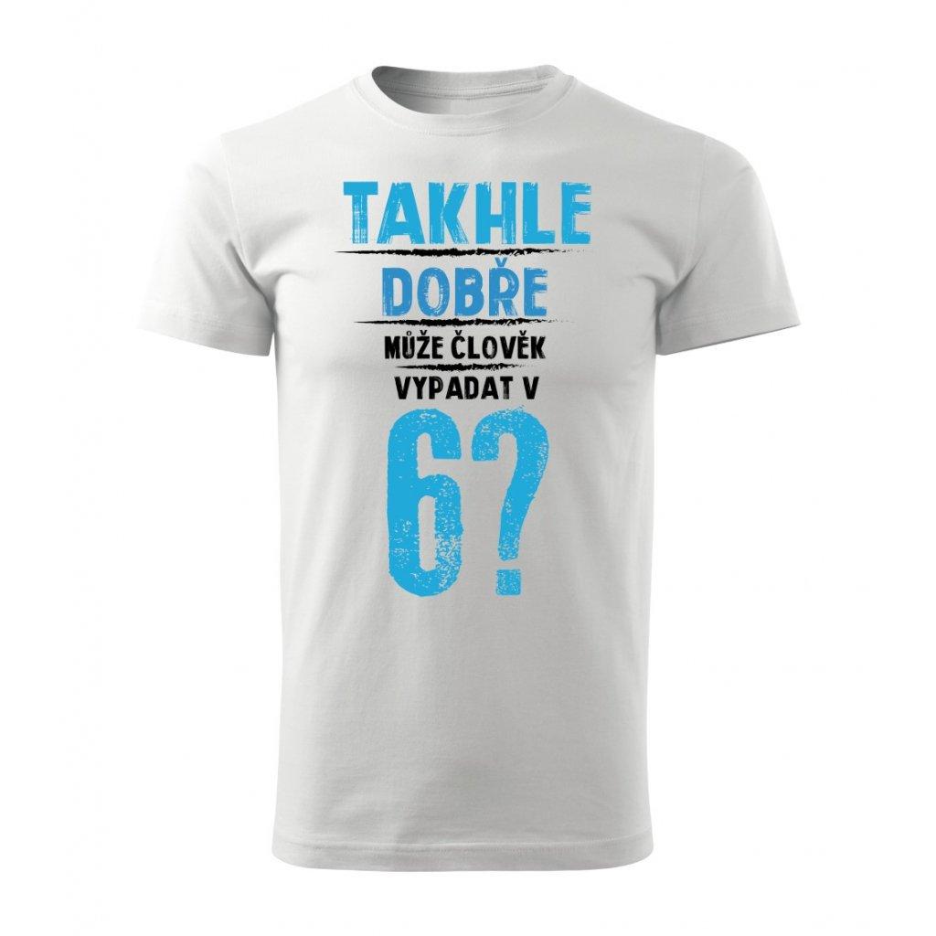 Pánské tričko Takhle dobře může člověk vypadat v 6? - věk na přání