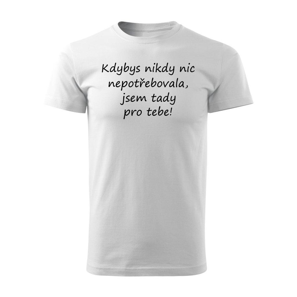 Pánské tričko Kdybys nikdy nic nepotřebovala