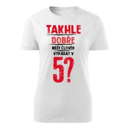 Dámské tričko Takhle dobře může člověk vypadat v 5? - věk na přání