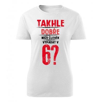 Dámské tričko Takhle dobře může člověk vypadat v 6? - věk na přání