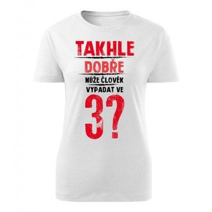Dámské tričko Takhle dobře může člověk vypadat v 3? - věk na přání