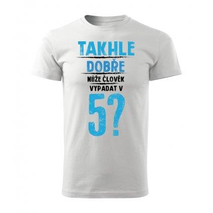 Pánské tričko Takhle dobře může člověk vypadat v 5? - věk na přání