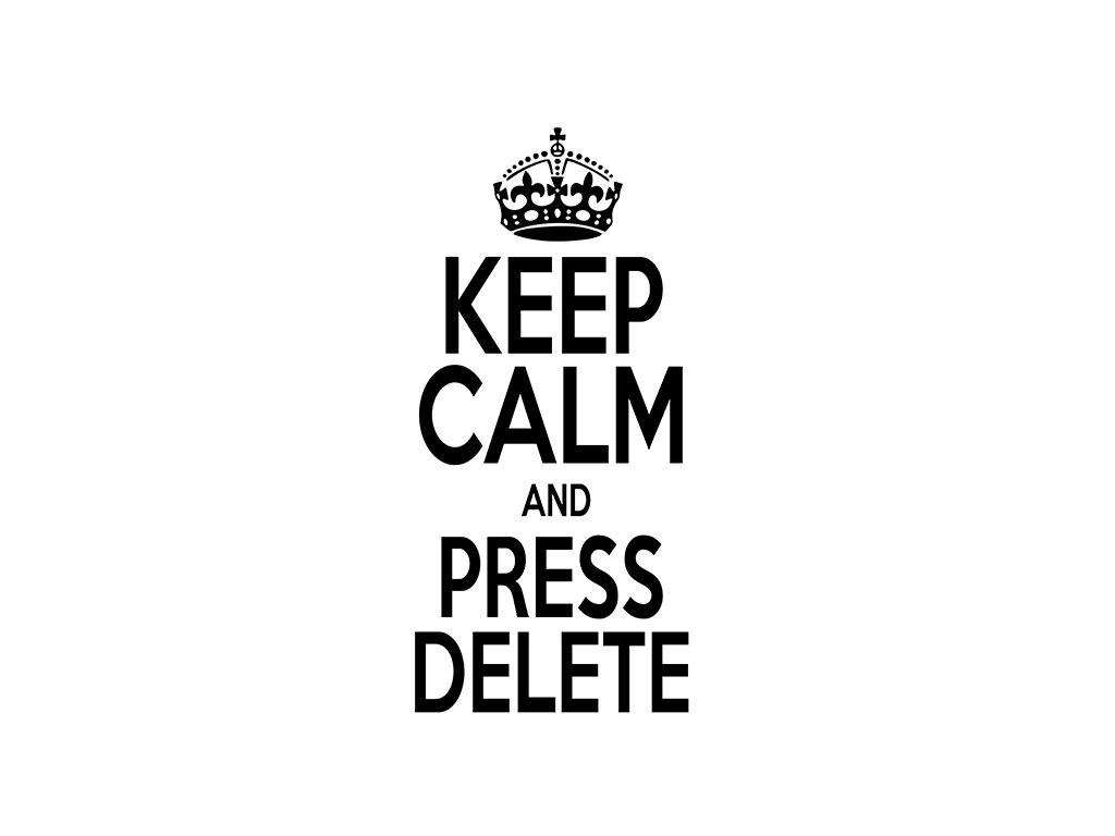 Keep calm and press delete s