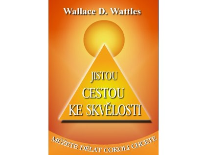 Jistou cestou ke skvělosti - D. Wallace Wattles