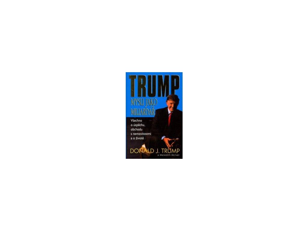 Mysli jako miliardář -- všechno o úspěchu, obchodu s nemovitostmi a o životě - Donald J. Trump