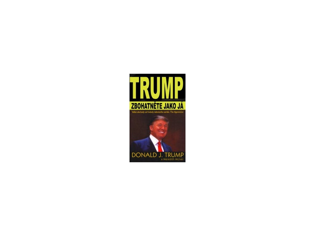 Zbohatněte jako já -- Velké obchody od hvězdy televizního seriálu The Apprentice - Donald J. Trump, Meredith McIver