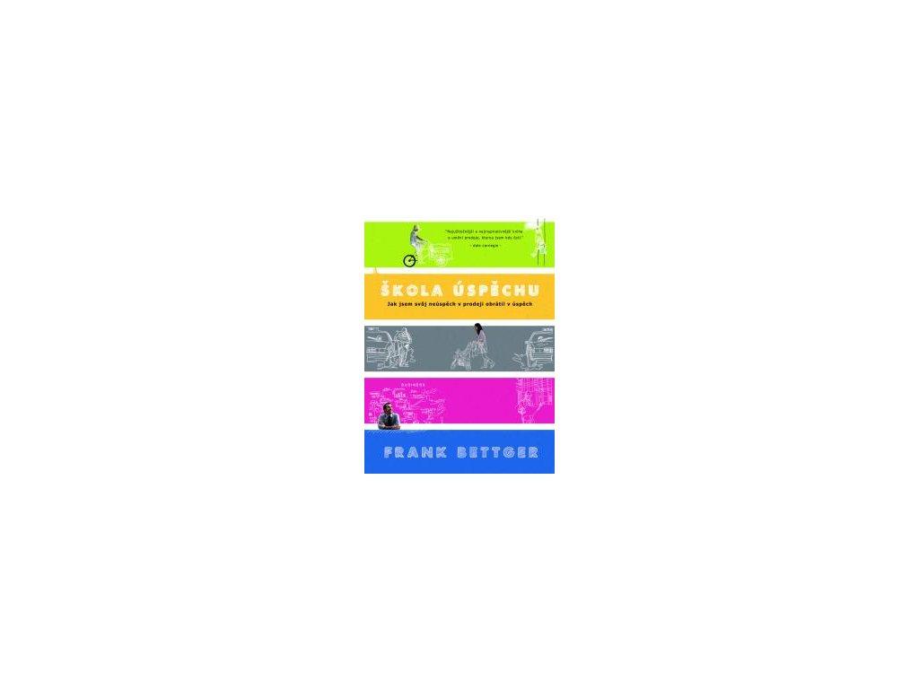 Škola úspěchu - Jak jsem svůj neúspěch v prodeji obrátil v úspěch - Frank Bettger