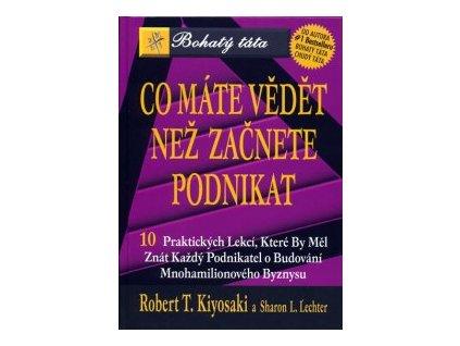 Co máte vědět než začnete podnikat -- Bohatý táta... Robert T. Kiyosaki, Sharon L. Lechter