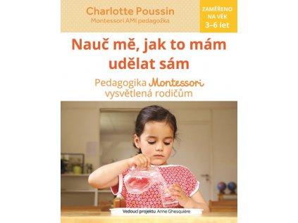 Nauč mě, abych udělal sám Vysvětlení pedagogiky Montessori rodičům Charlotte Poussin