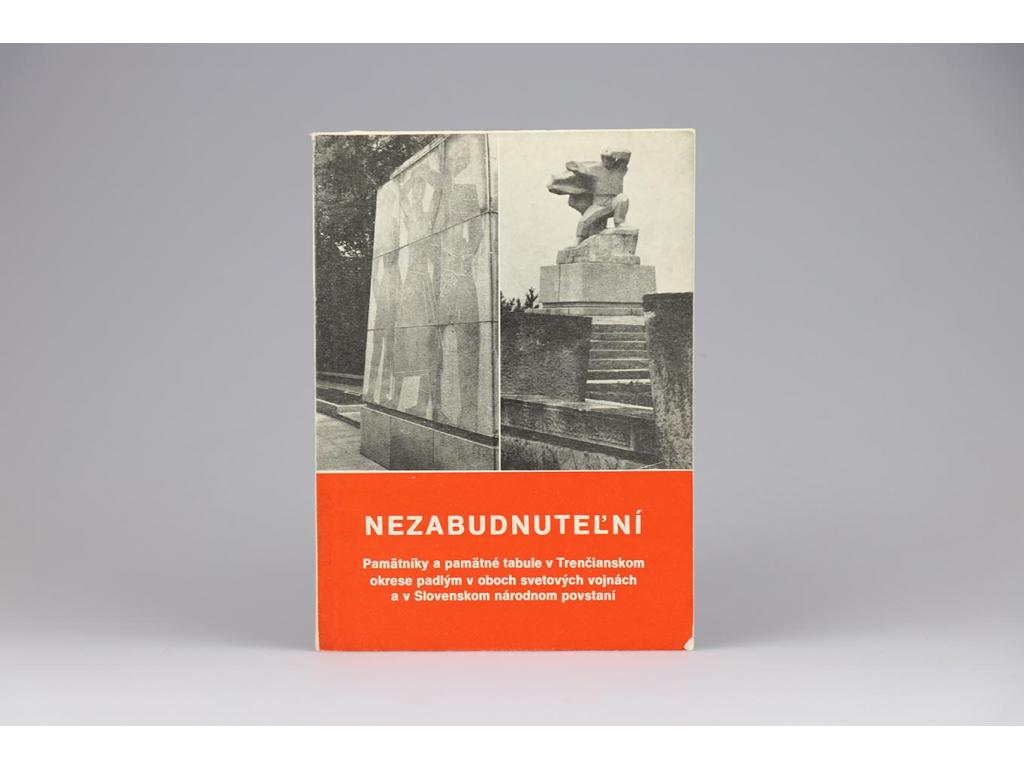 Nezabudnuteľní: Pamätníky a pamätné tabule v Trenčianskom okrese padlým v oboch svetových vojnách a v Slovenskom národnom povstaní (1974)
