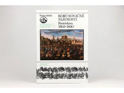 Štefan Holčík - Korunovačné slávnosti: Bratislava 1563 - 1830 (1992)