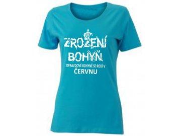 Dámské tričko k narozeninám s potiskemZROZENÍ BOHYŇ, opravdové bohyně se rodí v ČERVNU tyrkysová