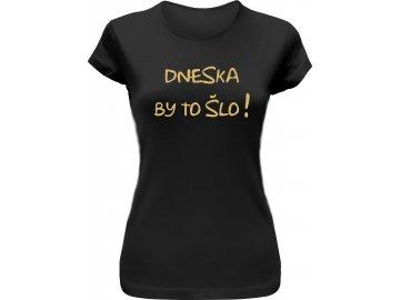 Dámské vtipné tričko DNESKA BY TO ŠLO