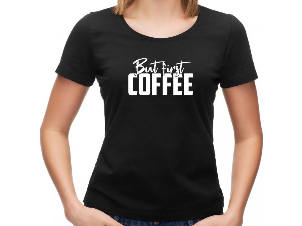 Dámské tričko pro milovnice kávy But First COFFEE černé