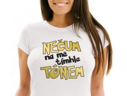 Dámské vtipné tričko NEČUM na mě tímhle TÓNEM bílé s černo zlatým potiskem